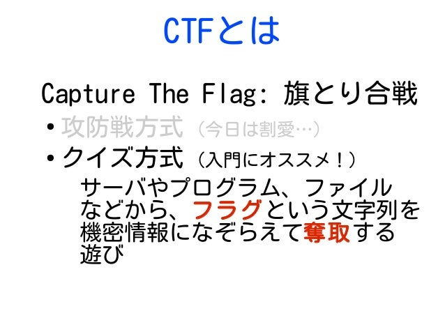 CTFとは Capture The Flag: 旗とり合戦 ● 攻防戦方式 (今日は割愛…) ● クイズ方式 (入門にオススメ!) サーバやプログラム、ファイル などから、フラグという文字列を 機密情報になぞらえて奪取する 遊び