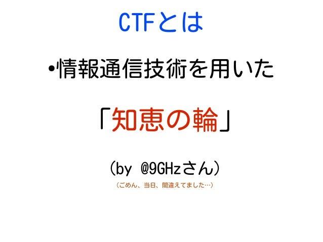 CTFとは ● 情報通信技術を用いた 「知恵の輪」 (by @9GHzさん) (ごめん、当日、間違えてました…)