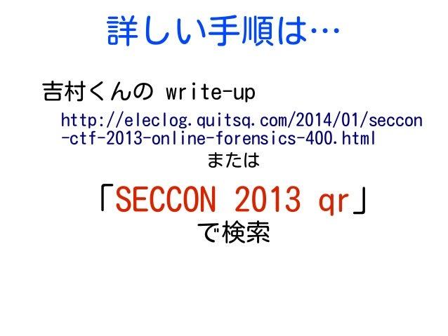 詳しい手順は… 吉村くんの write-up http://eleclog.quitsq.com/2014/01/seccon -ctf-2013-online-forensics-400.html または 「SECCON 2013 qr」 で...