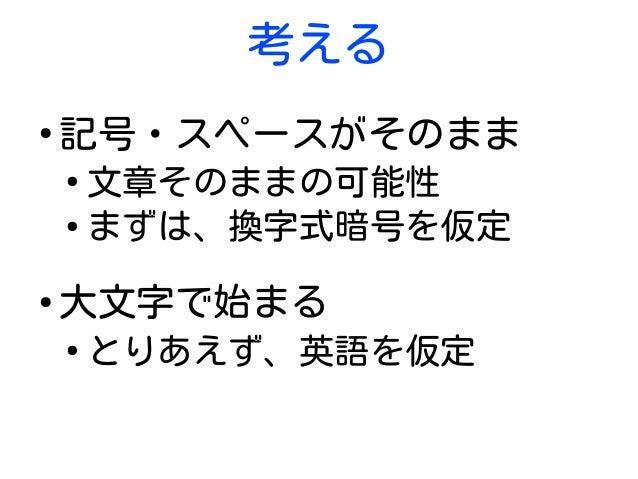 考える ● 記号・スペースがそのまま ● 文章そのままの可能性 ● まずは、換字式暗号を仮定 ● 大文字で始まる ● とりあえず、英語を仮定