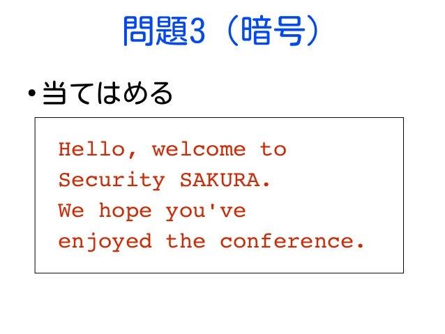 問題3 (暗号) ● 当てはめる Hello,welcometo SecuritySAKURA. Wehopeyou've enjoyedtheconference.