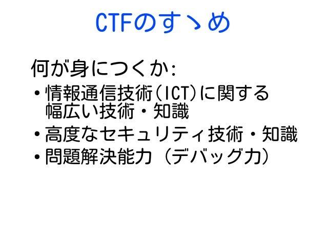 CTFのすゝめ 何が身につくか: ● 情報通信技術(ICT)に関する 幅広い技術・知識 ● 高度なセキュリティ技術・知識 ● 問題解決能力 (デバッグ力)