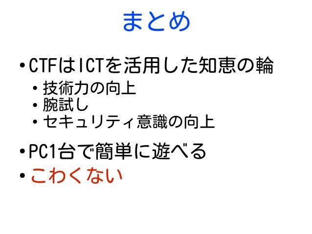 まとめ ● CTFはICTを活用した知恵の輪 ● 技術力の向上 ● 腕試し ● セキュリティ意識の向上 ● PC1台で簡単に遊べる ● こわくない