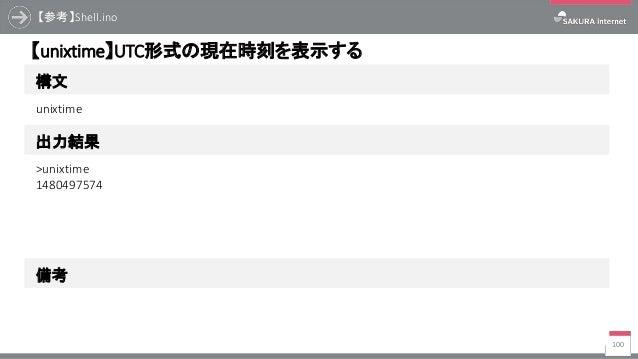 【参考】Shell.ino 100 構文 【unixtime】UTC形式の現在時刻を表示する 出力結果 unixtime >unixtime 1480497574 備考