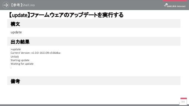 【参考】Shell.ino 101 構文 【update】ファームウェアのアップデートを実行する 出力結果 update >update Current Version: v1.0.0-161109-c566dba Unlock Startin...