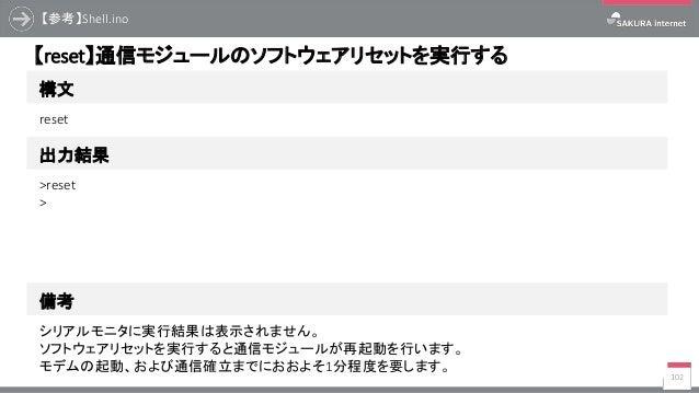 【参考】Shell.ino 102 構文 【reset】通信モジュールのソフトウェアリセットを実行する 出力結果 reset >reset > 備考 シリアルモニタに実行結果は表示されません。 ソフトウェアリセットを実行すると通信モジュールが再...
