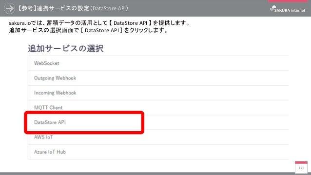 【参考】連携サービスの設定(DataStore API) 112 sakura.ioでは、蓄積データの活用として 【 DataStore API 】 を提供します。 追加サービスの選択画面で [ DataStore API ] をクリックします。