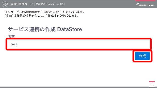 【参考】連携サービスの設定(DataStore API) 113 追加サービスの選択画面で [ DataStore API ] をクリックします。 [名前]は任意の名称を入力し、 [ 作成 ] をクリックします。
