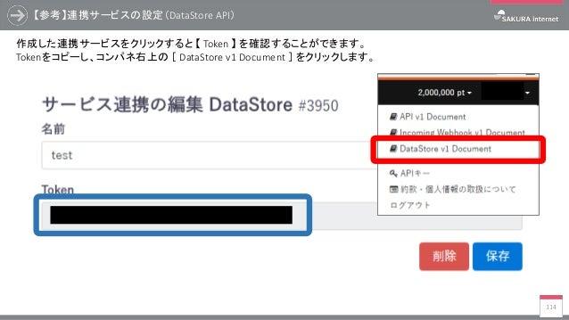 【参考】連携サービスの設定(DataStore API) 114 作成した連携サービスをクリックすると 【 Token 】 を確認することができます。 Tokenをコピーし、コンパネ右上の [ DataStore v1 Document ] を...