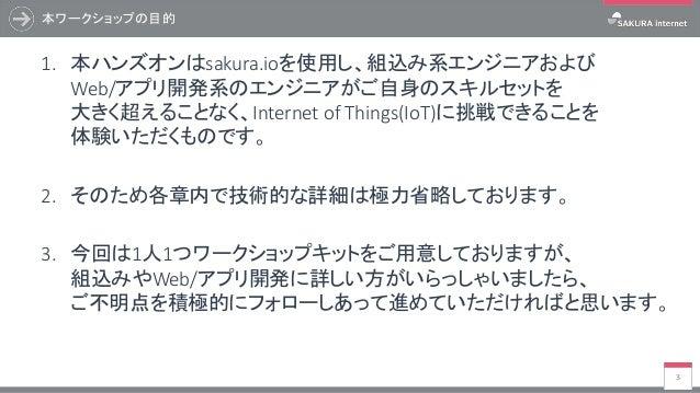 本ワークショップの目的 3 1. 本ハンズオンはsakura.ioを使用し、組込み系エンジニアおよび Web/アプリ開発系のエンジニアがご自身のスキルセットを 大きく超えることなく、Internet of Things(IoT)に挑戦できること...