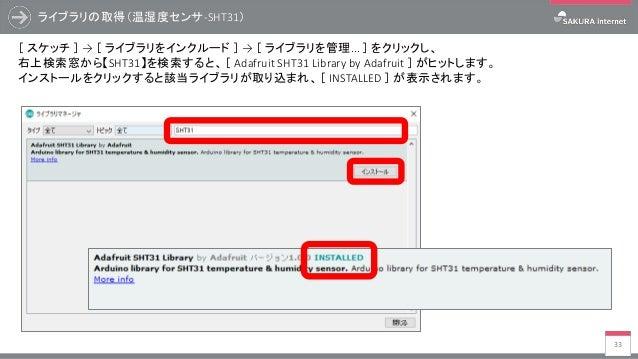 ライブラリの取得(温湿度センサ-SHT31) 33 [ スケッチ ] → [ ライブラリをインクルード ] → [ ライブラリを管理... ] をクリックし、 右上検索窓から【SHT31】を検索すると、 [ Adafruit SHT31 Lib...