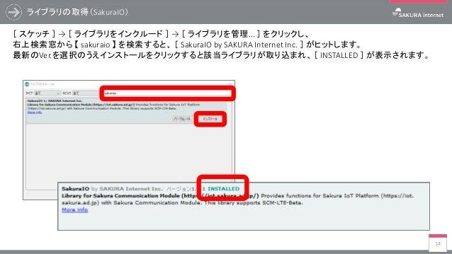 ライブラリの取得(SakuraIO) 34 [ スケッチ ] → [ ライブラリをインクルード ] → [ ライブラリを管理... ] をクリックし、 右上検索窓から 【 sakuraio 】 を検索すると、 [ SakuraIO by SAK...