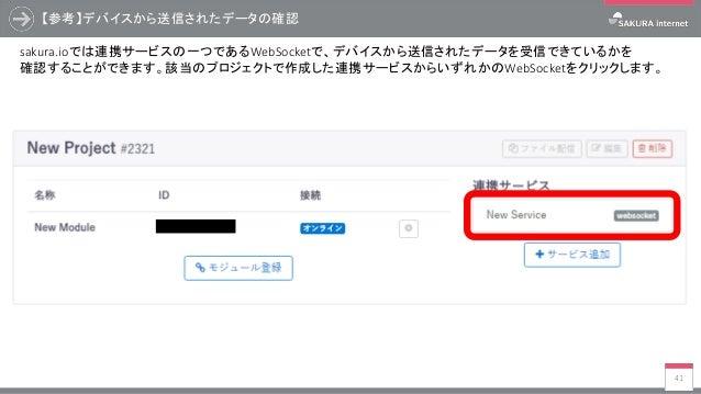 【参考】デバイスから送信されたデータの確認 41 sakura.ioでは連携サービスの一つであるWebSocketで、デバイスから送信されたデータを受信できているかを 確認することができます。該当のプロジェクトで作成した連携サービスからいずれか...