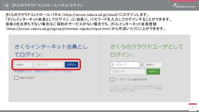 さくらのクラウド コントロールパネル ログイン 46 さくらのクラウドコントロールパネル(https://secure.sakura.ad.jp/cloud/)にログインします。 「さくらインターネット会員としてログイン:」に会員ID、パスワー...