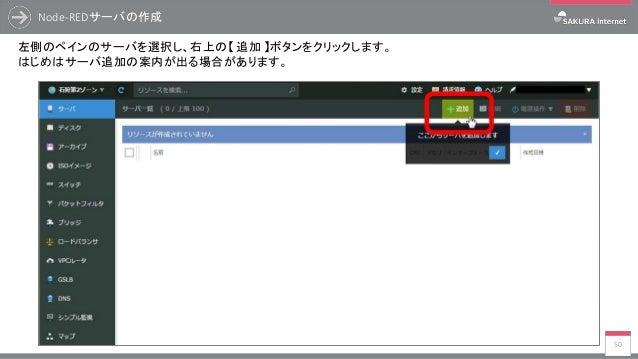 Node-REDサーバの作成 50 左側のペインのサーバを選択し、右上の【 追加 】ボタンをクリックします。 はじめはサーバ追加の案内が出る場合があります。