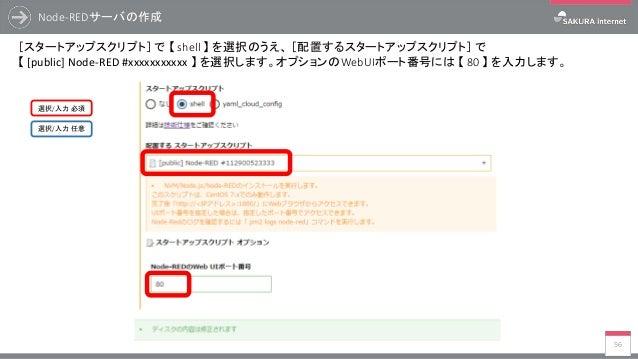 Node-REDサーバの作成 56 [スタートアップスクリプト] で 【 shell 】 を選択のうえ、 [配置するスタートアップスクリプト] で 【 [public] Node-RED #xxxxxxxxxxx 】 を選択します。オプションの...