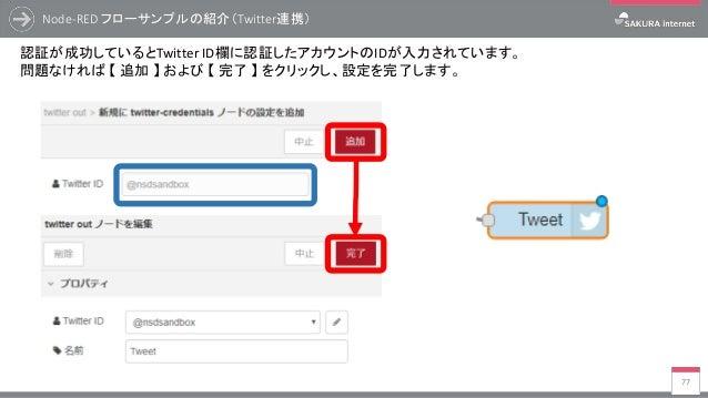 Node-RED フローサンプルの紹介(Twitter連携) 77 認証が成功しているとTwitter ID欄に認証したアカウントのIDが入力されています。 問題なければ 【 追加 】 および 【 完了 】 をクリックし、設定を完了します。