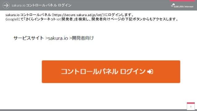 sakura.io コントロールパネル ログイン 8 sakura.io コントロールパネル(https://secure.sakura.ad.jp/iot/)にログインします。 Googleにて「さくらインターネット iot 開発者」を検索し...
