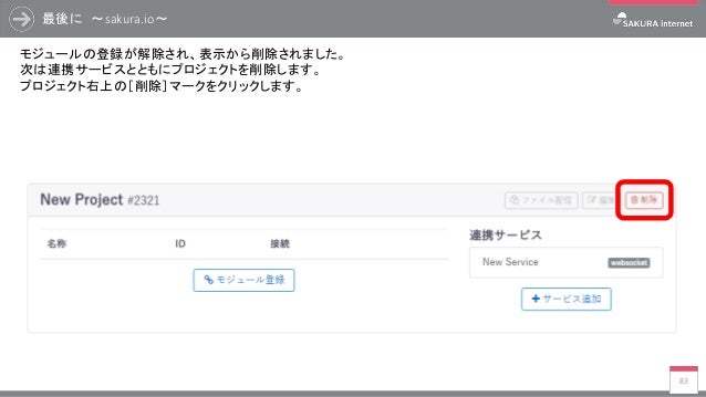 最後に ~sakura.io~ 83 モジュールの登録が解除され、表示から削除されました。 次は連携サービスとともにプロジェクトを削除します。 プロジェクト右上の[削除]マークをクリックします。
