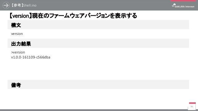 【参考】Shell.ino 96 構文 【version】現在のファームウェアバージョンを表示する 出力結果 version >version v1.0.0-161109-c566dba 備考