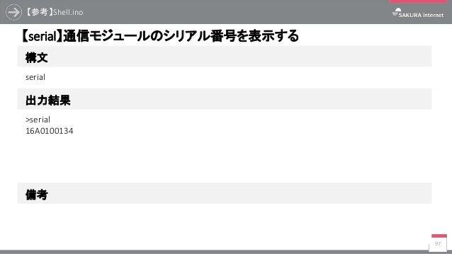 【参考】Shell.ino 97 構文 【serial】通信モジュールのシリアル番号を表示する 出力結果 serial >serial 16A0100134 備考