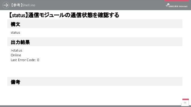 【参考】Shell.ino 98 構文 【status】通信モジュールの通信状態を確認する 出力結果 status >status Online Last Error Code: 0 備考