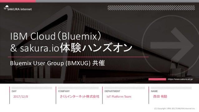 IBM Cloud(Bluemix) & sakura.io体験ハンズオン Bluemix User Group (BMXUG) 共催 2017/12/8 (C) Copyright 1996-2017 SAKURA Internet Inc ...