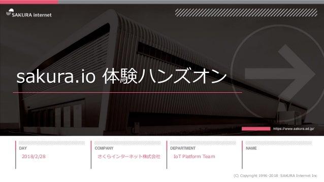 sakura.io 体験ハンズオン 2018/2/28 (C) Copyright 1996-2018 SAKURA Internet Inc さくらインターネット株式会社 IoT Platform Team