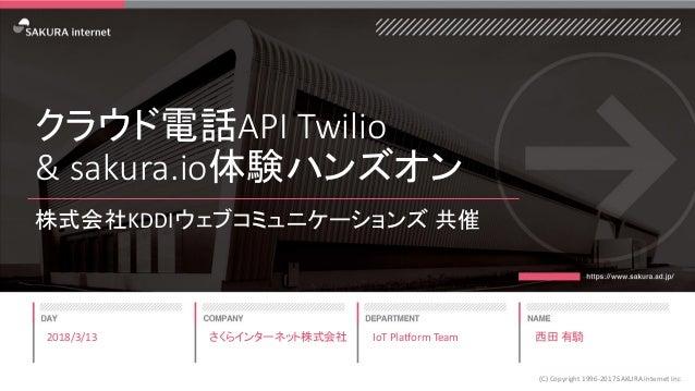 クラウド電話API Twilio & sakura.io体験ハンズオン 株式会社KDDIウェブコミュニケーションズ 共催 2018/3/13 (C) Copyright 1996-2017 SAKURA Internet Inc さくらインター...