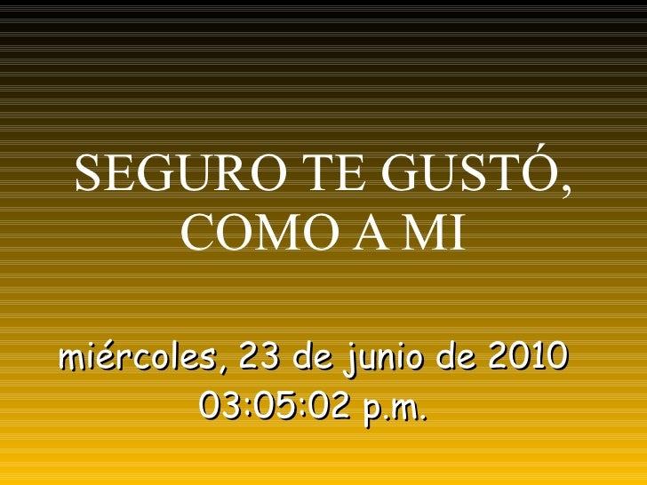 SEGURO TE GUSTÓ, COMO A MI miércoles, 23 de junio de 2010 03:03:03 p.m. RAMQÚ ® PRODUCCIONES
