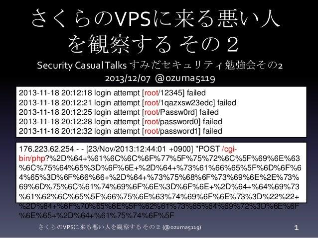 さくらのVPSに来る悪い人 を観察する その2 Security Casual Talks すみだセキュリティ勉強会その2 2013/12/07 @ozuma5119 2013-11-18 20:12:18 login attempt [roo...
