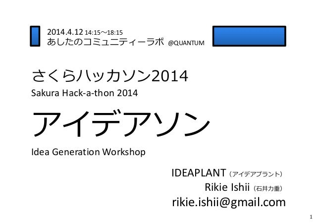さくらハッカソン2014 SakuraHack‐a‐thon2014 アイデアソン Idea Generation Workshop IDEAPLANT(アイデアプラント) Rikie Ishii(⽯井⼒重) rikie.ishii@gma...