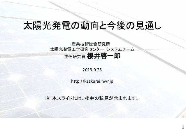 太陽光発電の動向と今後の見通し 産業技術総合研究所 太陽光発電工学研究センター システムチーム 主任研究員 櫻井啓一郎 2013.9.25 http://ksakurai.nwr.jp 注:本スライドには、櫻井の私見が含まれます。 1