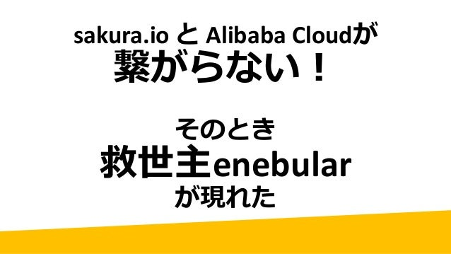 sakura.io と AlibabaCloudが 繋がらない! そのとき 救世主enebular が現れた