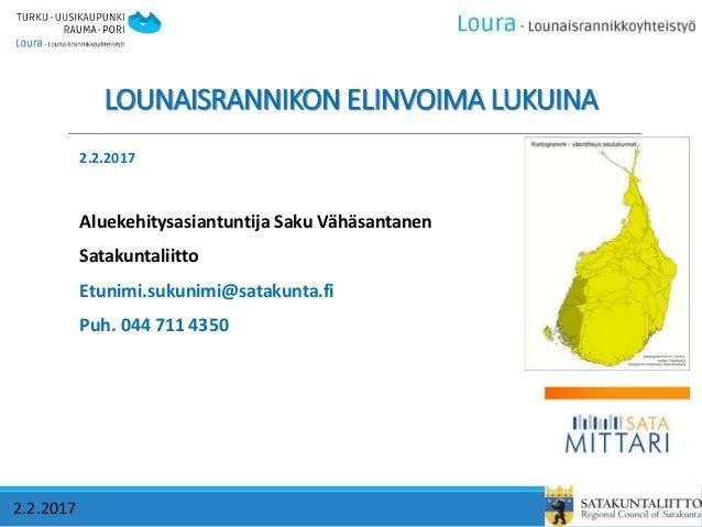 LOUNAISRANNIKON ELINVOIMA LUKUINA 2.2.2017 2.2.2017 Aluekehitysasiantuntija Saku Vähäsantanen Satakuntaliitto Etunimi.suku...