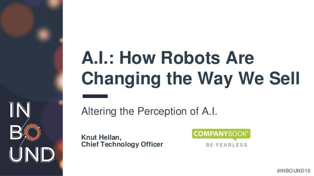 #INBOUND16 A.I.: How Robots Are Changing the Way We Sell Altering the Perception of A.I. Knut Hellan, Chief Technology Off...