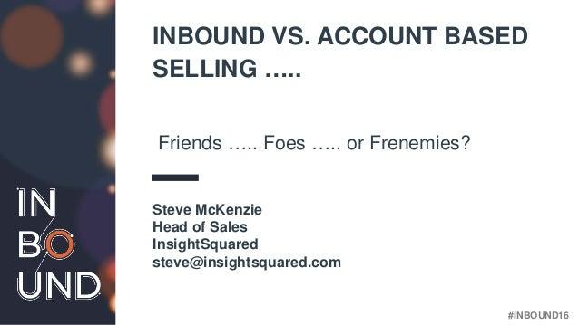 #INBOUND16 INBOUND VS. ACCOUNT BASED SELLING ….. Friends ….. Foes ….. or Frenemies? Steve McKenzie Head of Sales InsightSq...