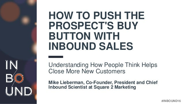 #INBOUND16 HOW TO PUSH THE PROSPECT'S BUY BUTTON WITH INBOUND SALES Understanding How People Think Helps Close More New Cu...