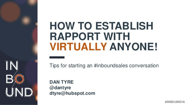 #INBOUND16 HOW TO ESTABLISH RAPPORT WITH VIRTUALLY ANYONE! Tips for starting an #inboundsales conversation DAN TYRE @danty...