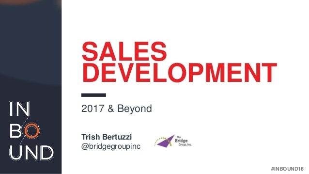 #INBOUND16 SALES DEVELOPMENT Trish Bertuzzi @bridgegroupinc 2017 & Beyond