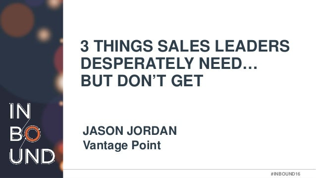 #INBOUND16#INBOUND16 3 THINGS SALES LEADERS DESPERATELY NEED… BUT DON'T GET JASON JORDAN Vantage Point