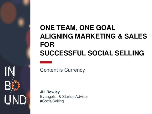 ONE TEAM, ONE GOAL ALIGNING MARKETING & SALES FOR SUCCESSFUL SOCIAL SELLING Content is Currency Jill Rowley Evangelist & S...
