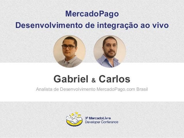 MercadoPago  Desenvolvimento de integração ao vivo  Gabriel & Carlos  Analista de Desenvolvimento MercadoPago.com Brasil