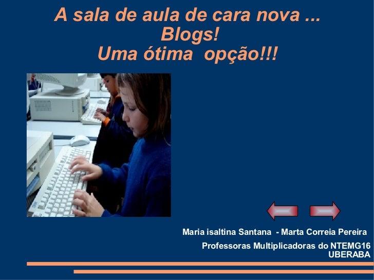 A sala de aula de cara nova ...  Blogs! Uma ótima  opção!!! Maria isaltina Santana  - Marta Correia Pereira Professoras Mu...