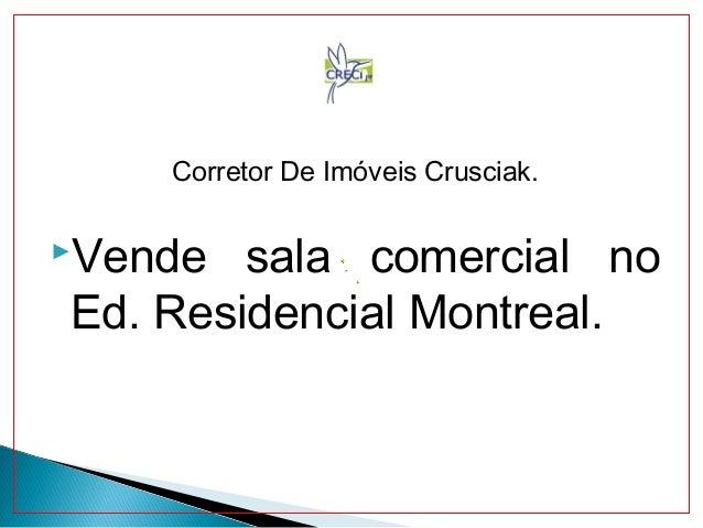 Corretor De Imóveis Crusciak. Vende sala comercial no Ed. Residencial Montreal.