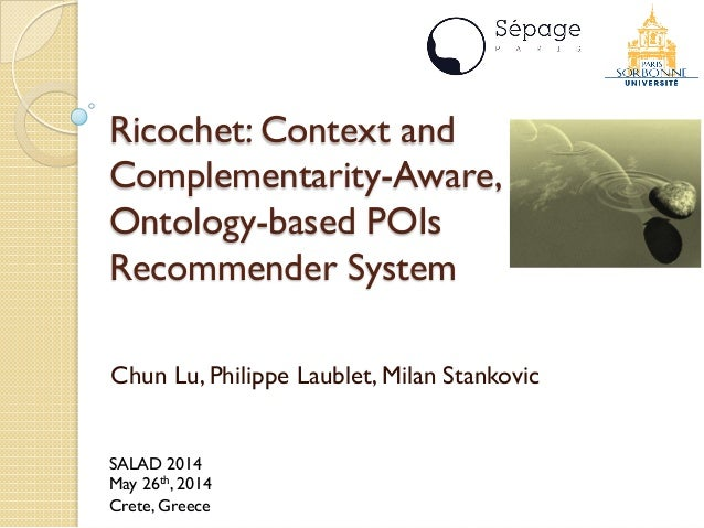 Ricochet: Context and Complementarity-Aware, Ontology-based POIs Recommender System Chun Lu, Philippe Laublet, Milan Stank...
