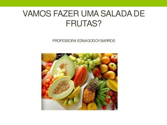 VAMOS FAZER UMA SALADA DE FRUTAS? PROFESSORA EDNAGODOY BARROS