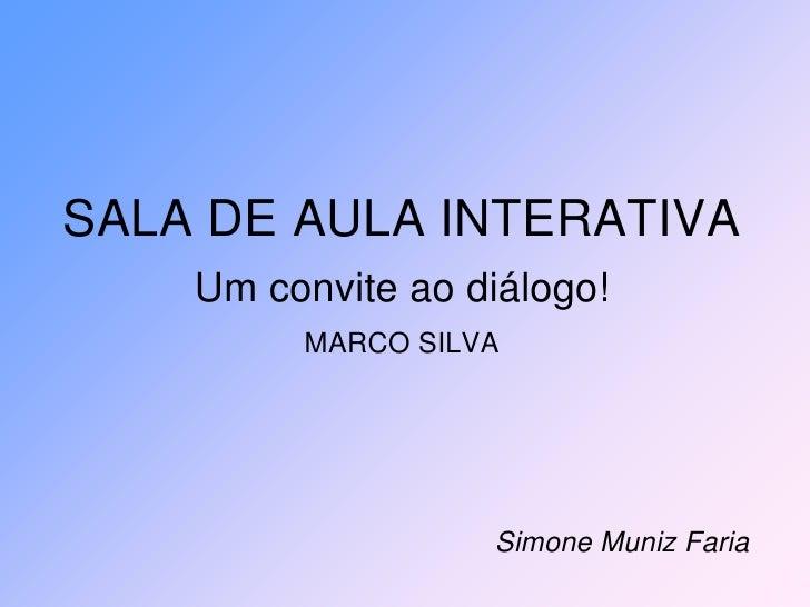 SALA DE AULA INTERATIVA    Um convite ao diálogo!         MARCO SILVA                   Simone Muniz Faria