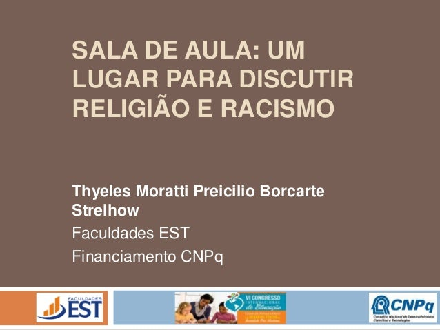 SALA DE AULA: UM LUGAR PARA DISCUTIR RELIGIÃO E RACISMO Thyeles Moratti Preicilio Borcarte Strelhow Faculdades EST Financi...