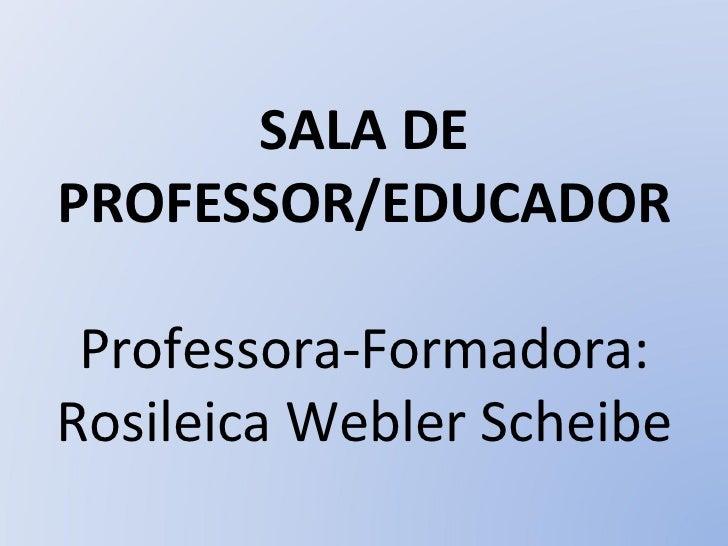 SALA DE PROFESSOR/EDUCADOR Professora-Formadora: Rosileica Webler Scheibe